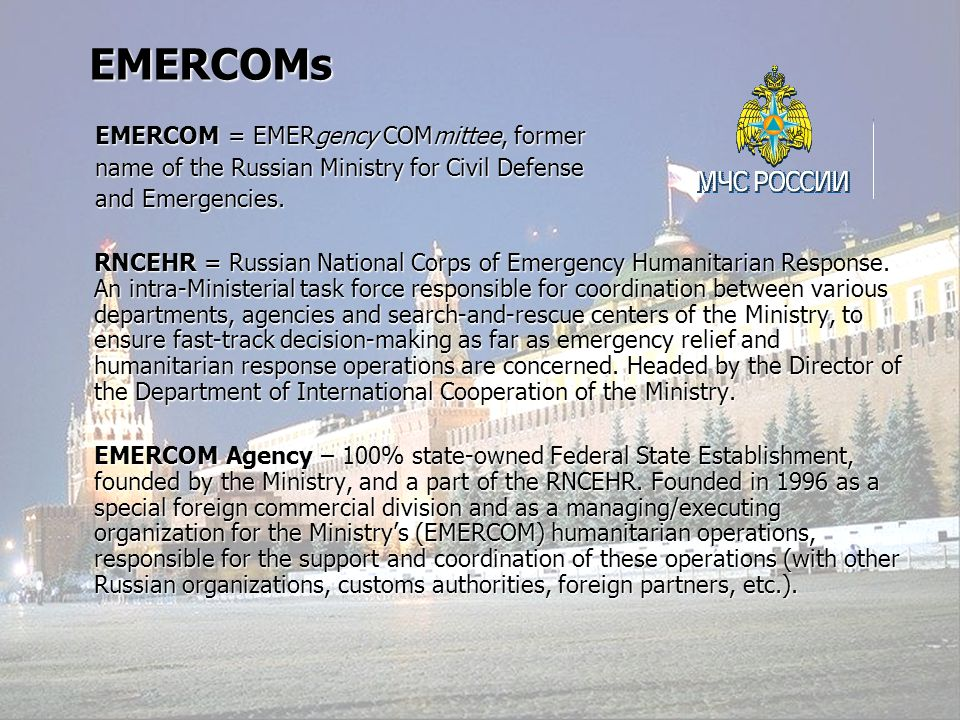 EMERCOM AGENCY Main Fields of Activity Interaction with international and foreign governmental organizations, NGOs and donors, including UN on matters pertaining to humanitarian response and operations Support and coordination of Russian participation in international humanitarian operations, carried out on its own or within the frames of UN or other organizations Import operations to enhance and upgrade the technical level of the EMERCOM forces Export operations to advance Russian products, services and technologies (fire- fighting, rescue & relief operations equipment, transport services, emergency medicine etc.)