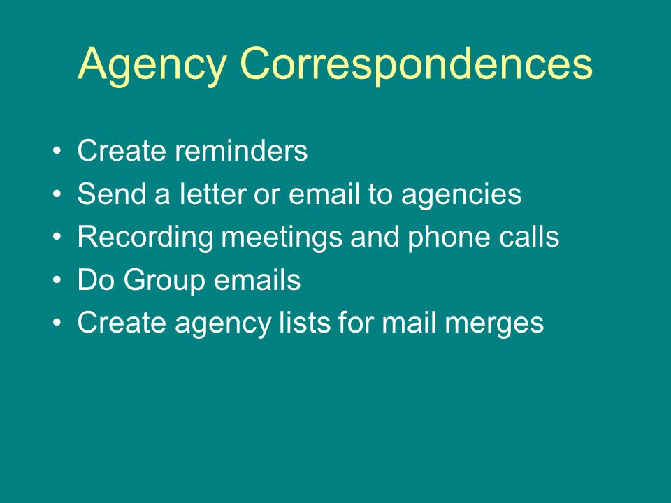 Agency Correspondences Create reminders Send a letter or email to agencies Recording meetings and phone calls Do Group emails Create agency lists for mail merges