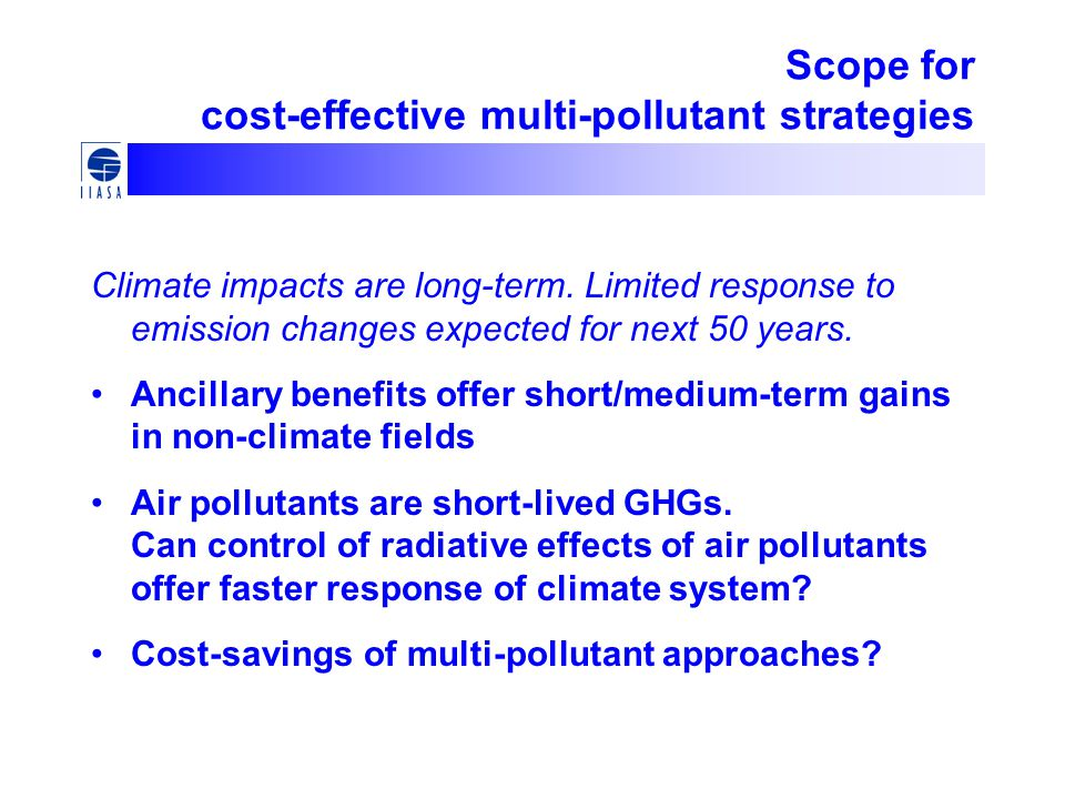 Scope for cost-effective multi-pollutant strategies Climate impacts are long-term. Limited response to emission changes expected for next 50 years. An