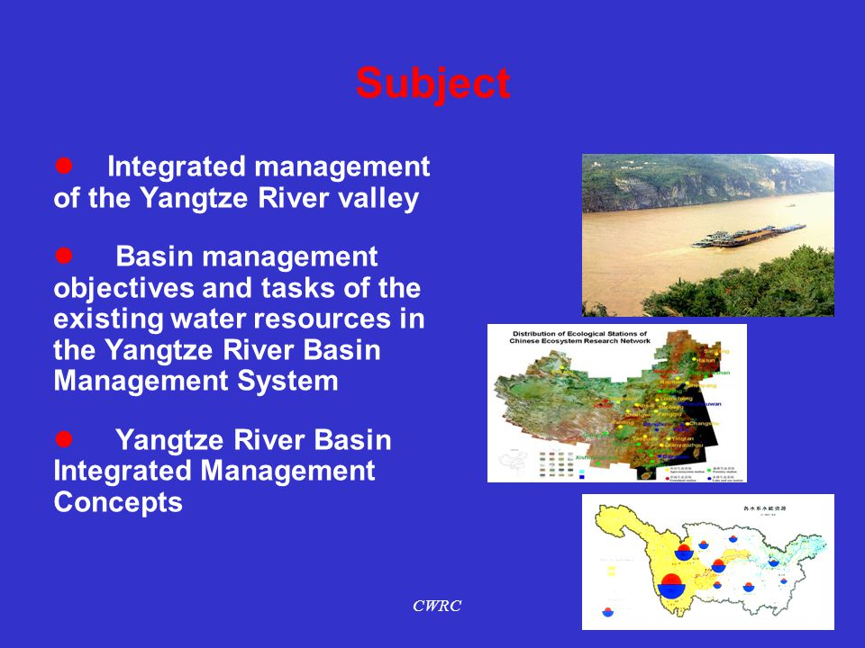 Subject Integrated management of the Yangtze River valley Basin management objectives and tasks of the existing water resources in the Yangtze River Basin Management System Yangtze River Basin Integrated Management Concepts CWRC