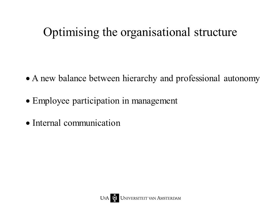 Optimising the organisational structure  A new balance between hierarchy and professional autonomy  Employee participation in management  Internal communication