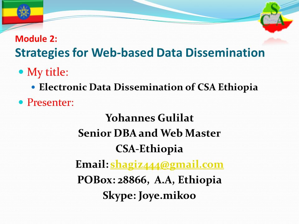 Module 2: Strategies for Web-based Data Dissemination My title: Electronic Data Dissemination of CSA Ethiopia Presenter: Yohannes Gulilat Senior DBA and Web Master CSA-Ethiopia Email: shagiz444@gmail.comshagiz444@gmail.com POBox: 28866, A.A, Ethiopia Skype: Joye.mikoo