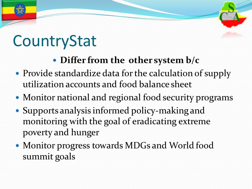 CountryStat Differ from the other system b/c Provide standardize data for the calculation of supply utilization accounts and food balance sheet Monito