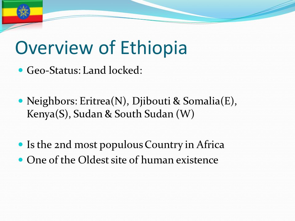Overview of Ethiopia Geo-Status: Land locked: Neighbors: Eritrea(N), Djibouti & Somalia(E), Kenya(S), Sudan & South Sudan (W) Is the 2nd most populous