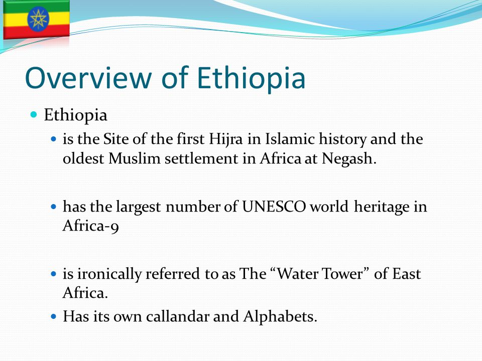 Overview of Ethiopia Ethiopia is the Site of the first Hijra in Islamic history and the oldest Muslim settlement in Africa at Negash. has the largest