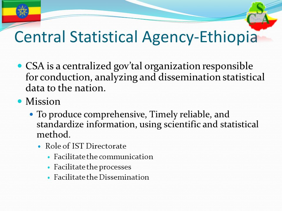 Central Statistical Agency-Ethiopia CSA is a centralized gov'tal organization responsible for conduction, analyzing and dissemination statistical data to the nation.