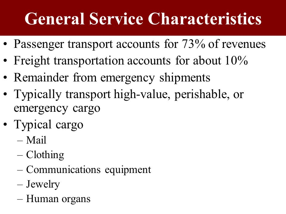 General Service Characteristics Speed –Key advantage for air carriers –Terminal-to-terminal time lower than any other carrier –Can fly from New York to LA in 6 hours –Advantage reduced by fewer scheduled flights & airport congestion