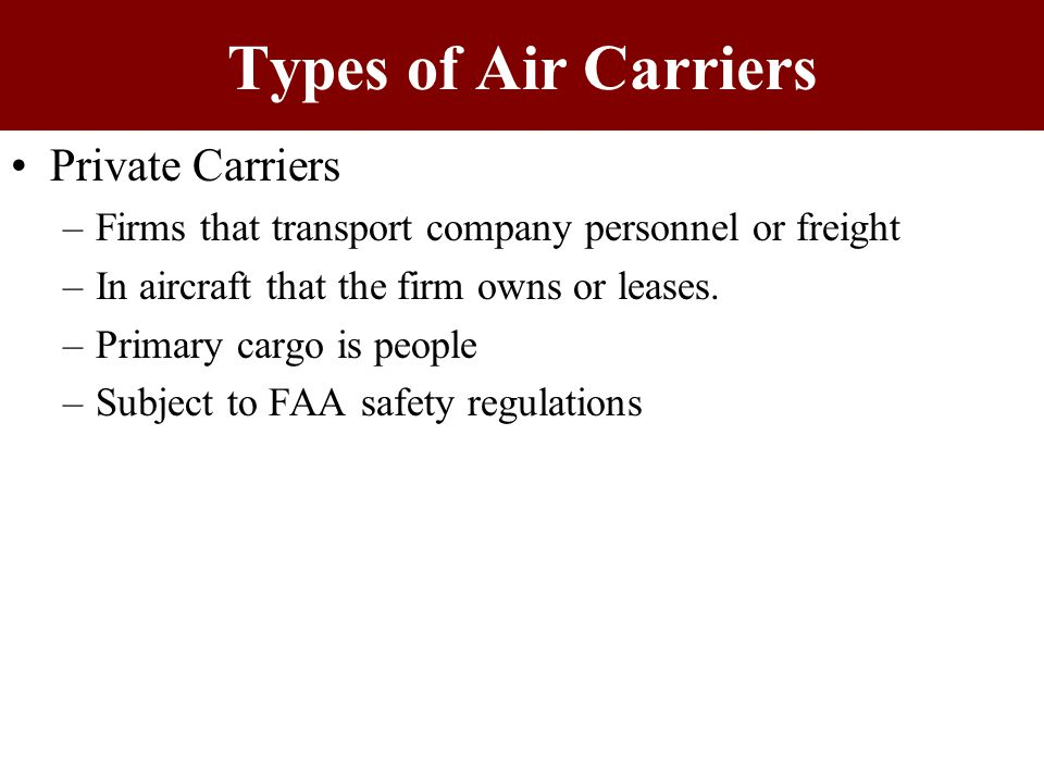 Types of Air Carriers For-hire –Provides services to the public & charges a fee for the service –No longer economically regulated by the Federal Government –Can be classified by annual revenues & type of service offered –Annual Revenues Classification Majors – more than $1 billion Nationals – $75 million to $1 billion Regionals – less than $75 million
