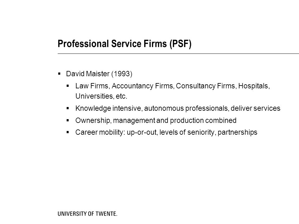 Professional Service Firms (PSF)  David Maister (1993)  Law Firms, Accountancy Firms, Consultancy Firms, Hospitals, Universities, etc.