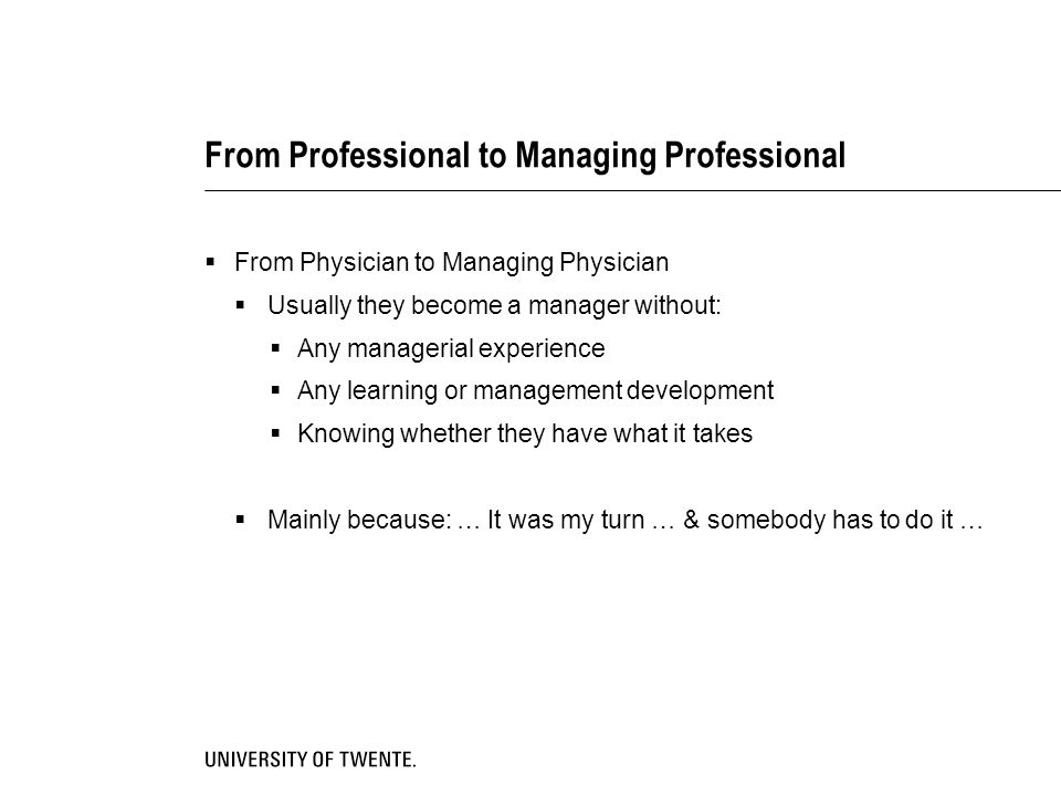 From Professional to Managing Professional  From Physician to Managing Physician  Usually they become a manager without:  Any managerial experience  Any learning or management development  Knowing whether they have what it takes  Mainly because: … It was my turn … & somebody has to do it …