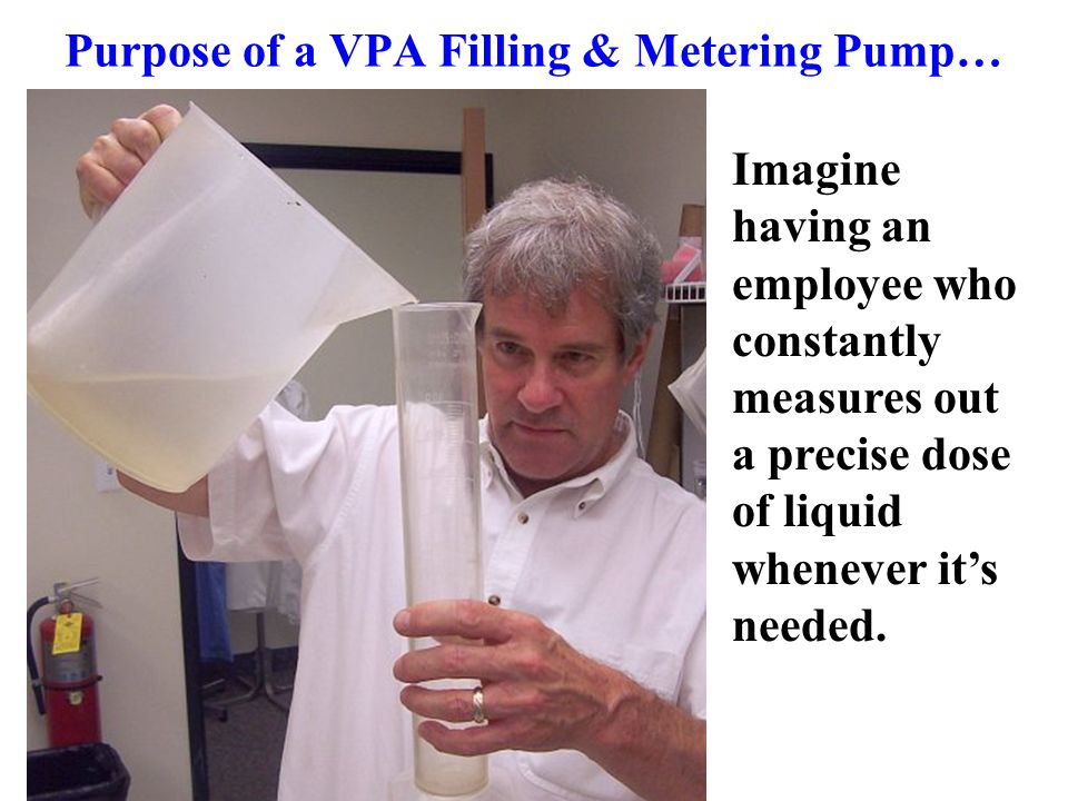 Purpose of a VPA Filling & Metering Pump… Imagine having an employee who constantly measures out a precise dose of liquid whenever it's needed.
