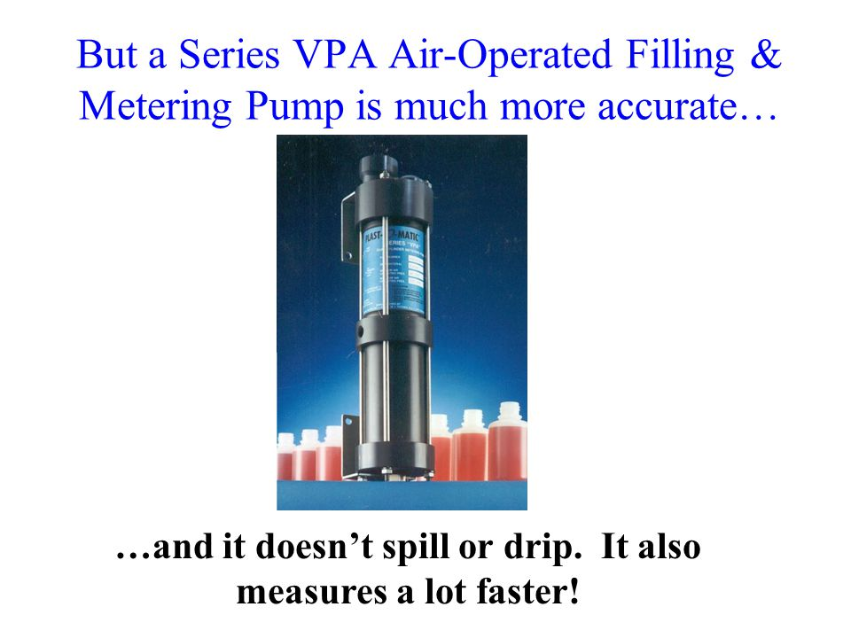 But a Series VPA Air-Operated Filling & Metering Pump is much more accurate… …and it doesn't spill or drip.