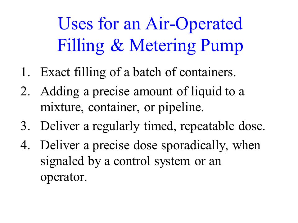Uses for an Air-Operated Filling & Metering Pump 1.Exact filling of a batch of containers.