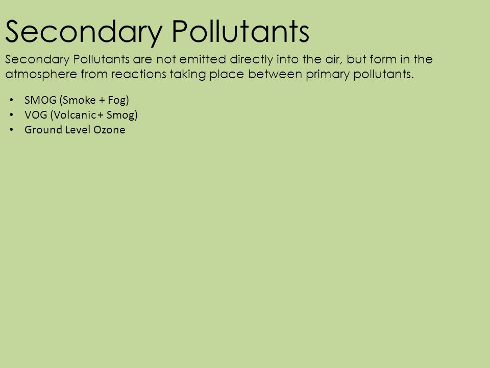 Secondary Pollutants Secondary Pollutants are not emitted directly into the air, but form in the atmosphere from reactions taking place between primary pollutants.
