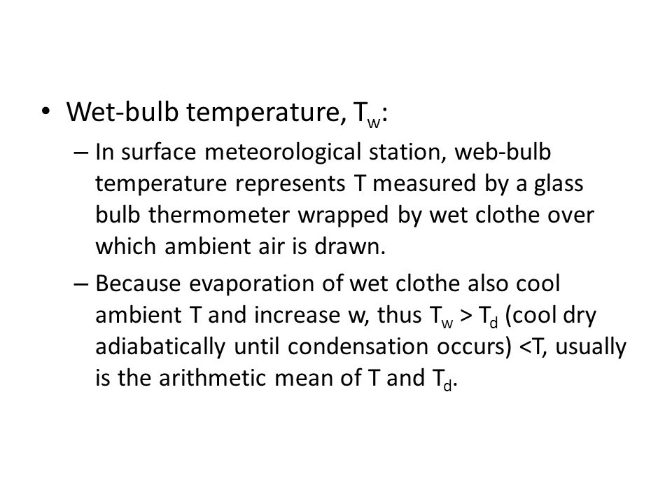 Wet-bulb temperature, T w : – In surface meteorological station, web-bulb temperature represents T measured by a glass bulb thermometer wrapped by wet