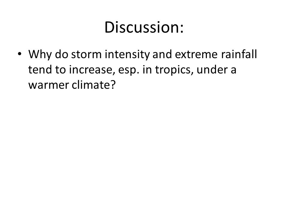 Discussion: Why do storm intensity and extreme rainfall tend to increase, esp. in tropics, under a warmer climate?
