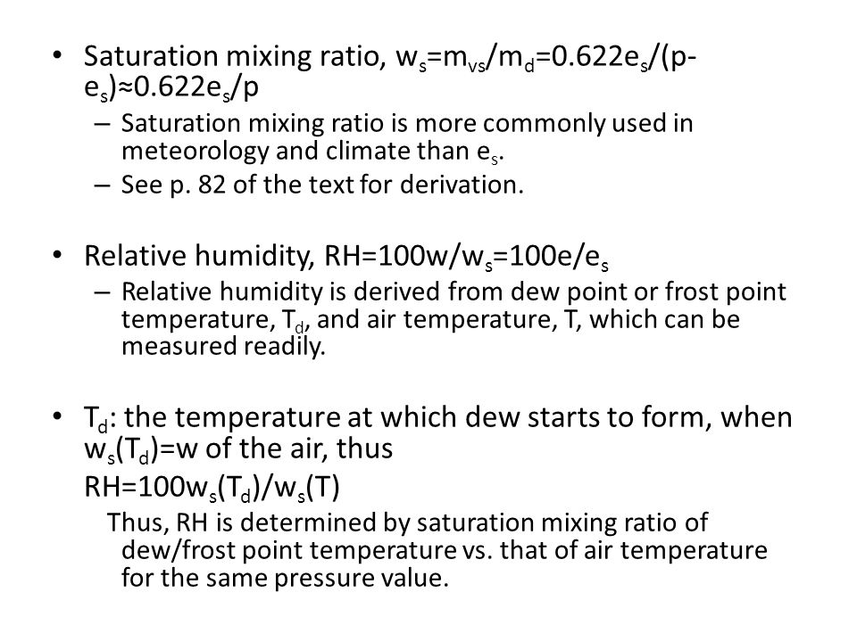 Saturation mixing ratio, w s =m vs /m d =0.622e s /(p- e s )≈0.622e s /p – Saturation mixing ratio is more commonly used in meteorology and climate th