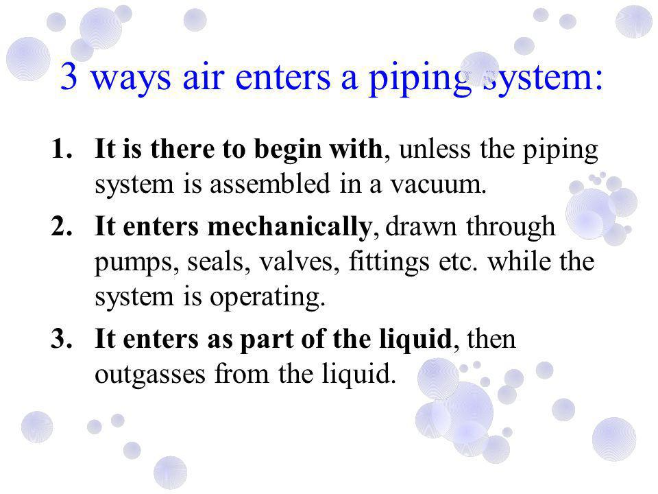 3 ways air enters a piping system: 1.It is there to begin with, unless the piping system is assembled in a vacuum. 2.It enters mechanically, drawn thr