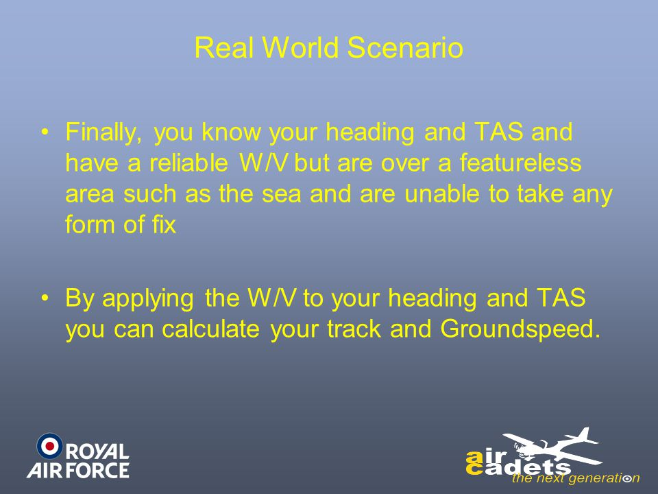 Real World Scenario Finally, you know your heading and TAS and have a reliable W/V but are over a featureless area such as the sea and are unable to take any form of fix By applying the W/V to your heading and TAS you can calculate your track and Groundspeed.