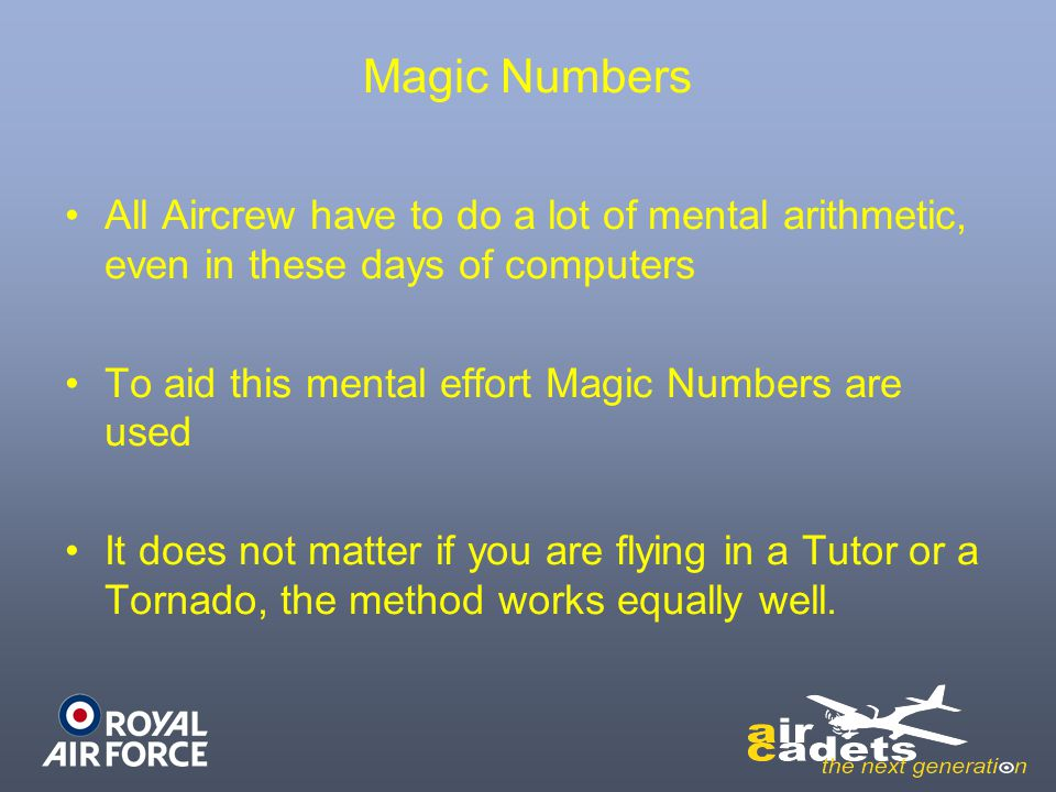 Magic Numbers All Aircrew have to do a lot of mental arithmetic, even in these days of computers To aid this mental effort Magic Numbers are used It does not matter if you are flying in a Tutor or a Tornado, the method works equally well.