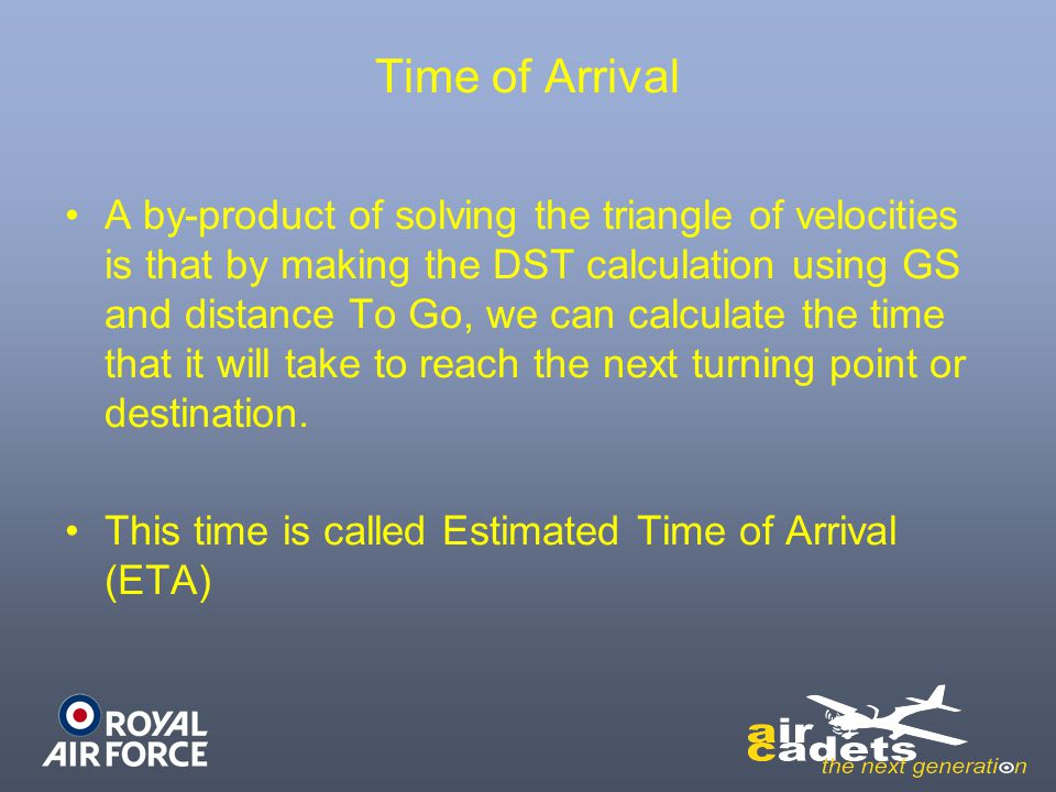 Time of Arrival A by-product of solving the triangle of velocities is that by making the DST calculation using GS and distance To Go, we can calculate the time that it will take to reach the next turning point or destination.