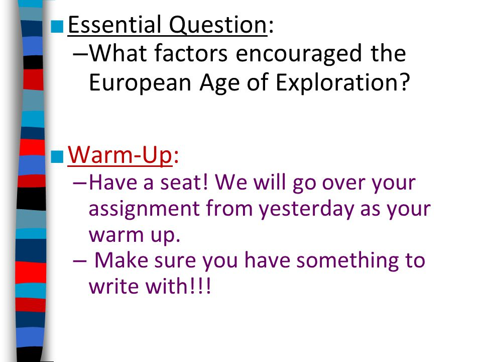 ■ Essential Question: – What factors encouraged the European Age of Exploration? ■ Warm-Up: – Have a seat! We will go over your assignment from yester