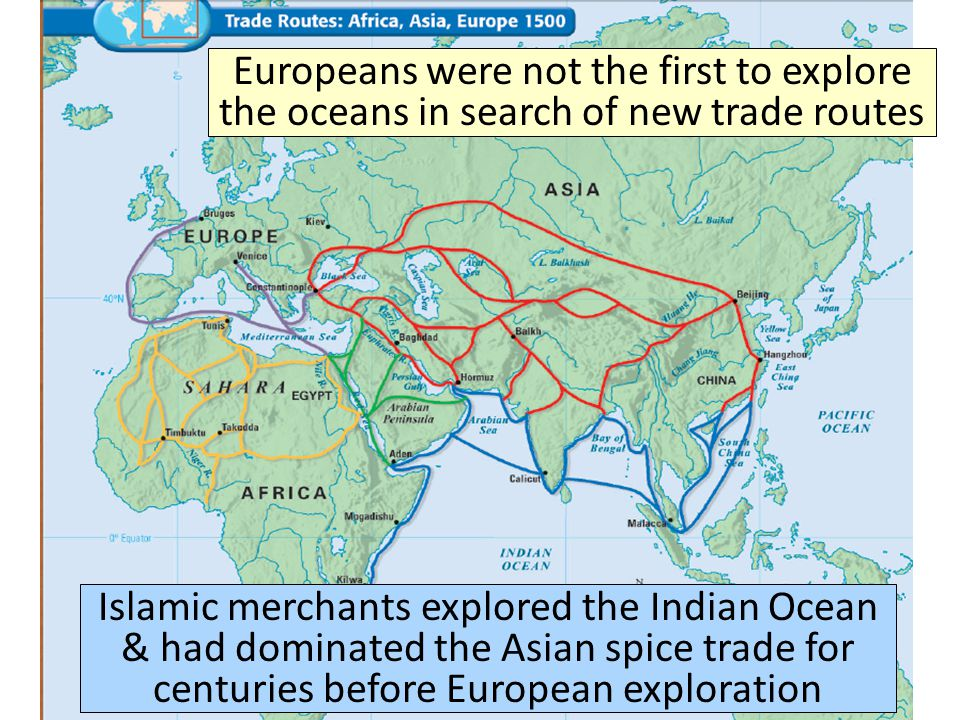 Europeans were not the first to explore the oceans in search of new trade routes Islamic merchants explored the Indian Ocean & had dominated the Asian