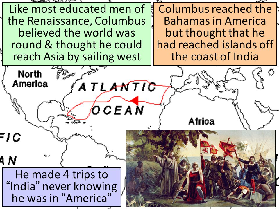 """Columbus reached the Bahamas in America but thought that he had reached islands off the coast of India He made 4 trips to """"India"""" never knowing he was"""