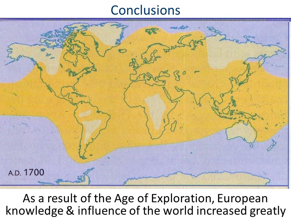 Conclusions As a result of the Age of Exploration, European knowledge & influence of the world increased greatly