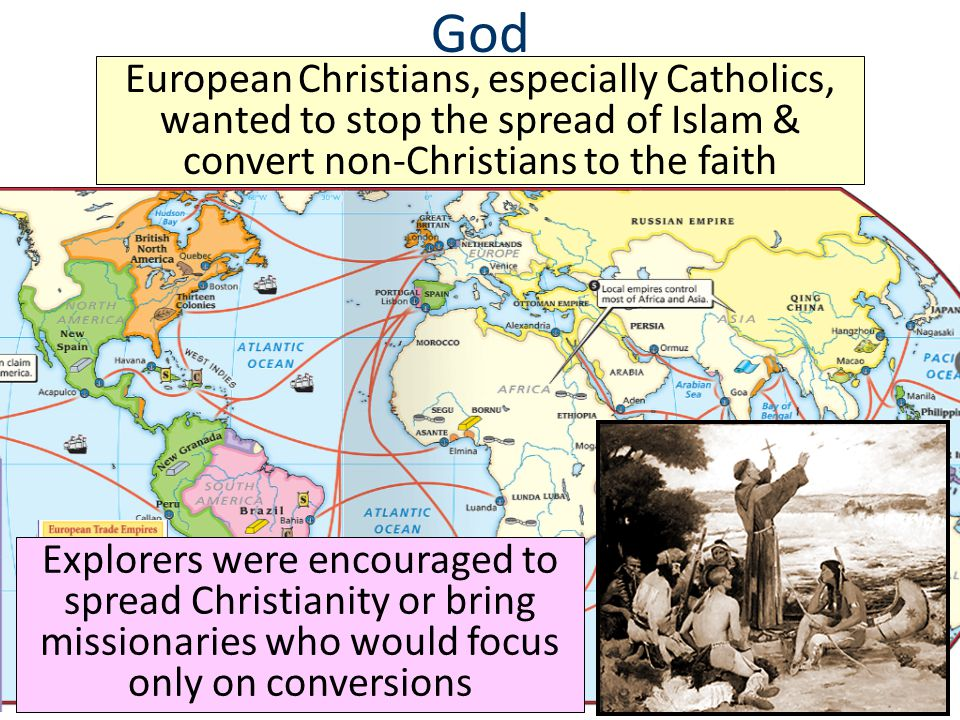 God European Christians, especially Catholics, wanted to stop the spread of Islam & convert non-Christians to the faith Explorers were encouraged to s