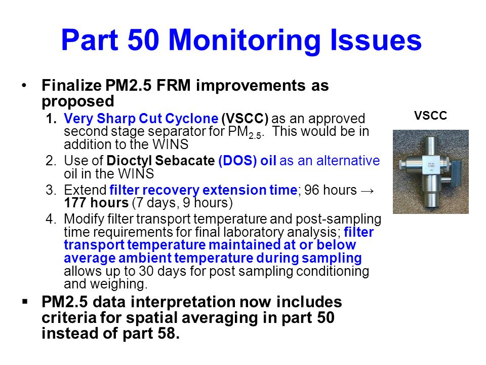 Part 50 Monitoring Issues Finalize PM2.5 FRM improvements as proposed 1.Very Sharp Cut Cyclone (VSCC) as an approved second stage separator for PM 2.5.