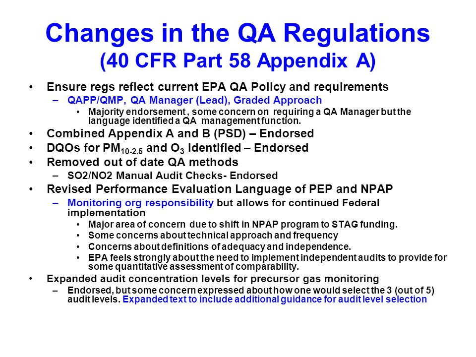 Changes in the QA Regulations (40 CFR Part 58 Appendix A) Ensure regs reflect current EPA QA Policy and requirements –QAPP/QMP, QA Manager (Lead), Graded Approach Majority endorsement, some concern on requiring a QA Manager but the language identified a QA management function.