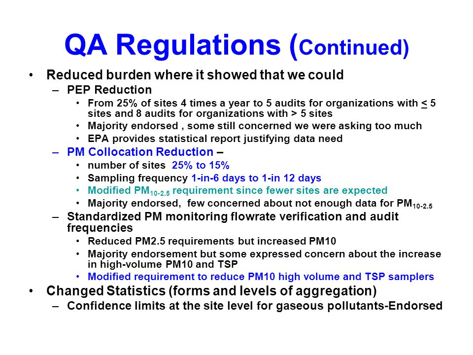 QA Regulations ( Continued) Reduced burden where it showed that we could –PEP Reduction From 25% of sites 4 times a year to 5 audits for organizations with 5 sites Majority endorsed, some still concerned we were asking too much EPA provides statistical report justifying data need –PM Collocation Reduction – number of sites 25% to 15% Sampling frequency 1-in-6 days to 1-in 12 days Modified PM requirement since fewer sites are expected Majority endorsed, few concerned about not enough data for PM –Standardized PM monitoring flowrate verification and audit frequencies Reduced PM2.5 requirements but increased PM10 Majority endorsement but some expressed concern about the increase in high-volume PM10 and TSP Modified requirement to reduce PM10 high volume and TSP samplers Changed Statistics (forms and levels of aggregation) –Confidence limits at the site level for gaseous pollutants-Endorsed