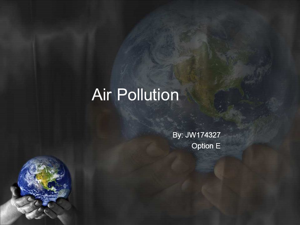 Air Pollution By: JW Option E