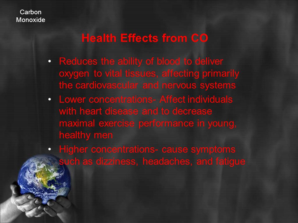 Health Effects from CO Reduces the ability of blood to deliver oxygen to vital tissues, affecting primarily the cardiovascular and nervous systems Lower concentrations- Affect individuals with heart disease and to decrease maximal exercise performance in young, healthy men Higher concentrations- cause symptoms such as dizziness, headaches, and fatigue Carbon Monoxide