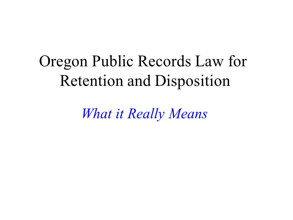 Oregon Public Records Law for Retention and Disposition What it Really Means