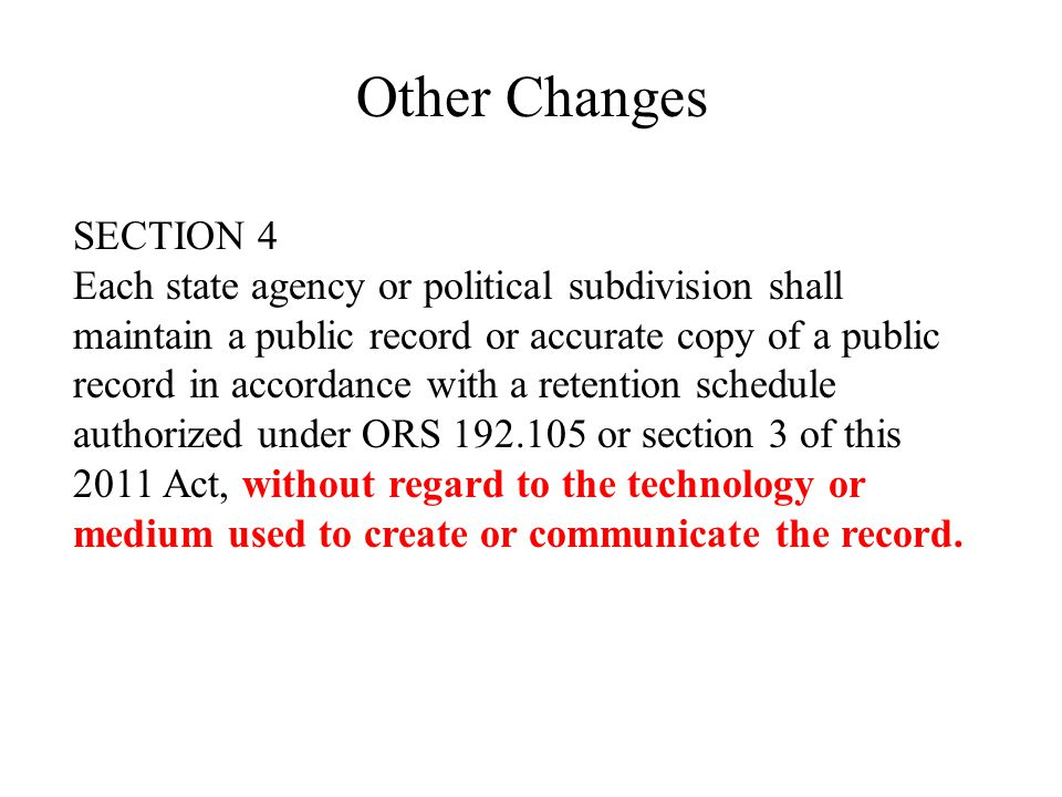 Other Changes SECTION 4 Each state agency or political subdivision shall maintain a public record or accurate copy of a public record in accordance with a retention schedule authorized under ORS or section 3 of this 2011 Act, without regard to the technology or medium used to create or communicate the record.