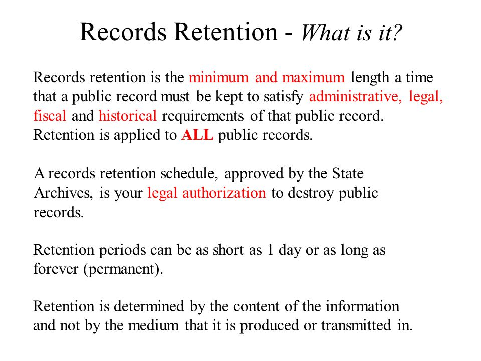 Records Retention - What is it? Records retention is the minimum and maximum length a time that a public record must be kept to satisfy administrative