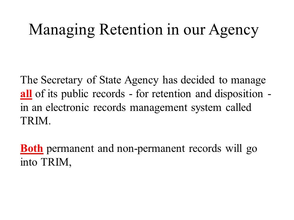 Managing Retention in our Agency The Secretary of State Agency has decided to manage all of its public records - for retention and disposition - in an electronic records management system called TRIM.