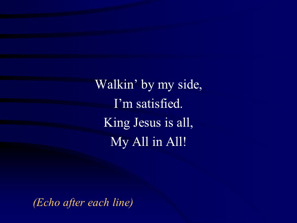 Walkin' by my side, I'm satisfied. King Jesus is all, My All in All! (Echo after each line)