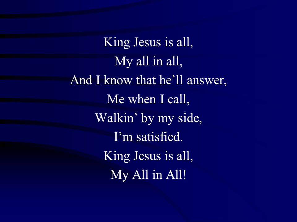 King Jesus is all, My all in all, And I know that he'll answer, Me when I call, Walkin' by my side, I'm satisfied. King Jesus is all, My All in All!