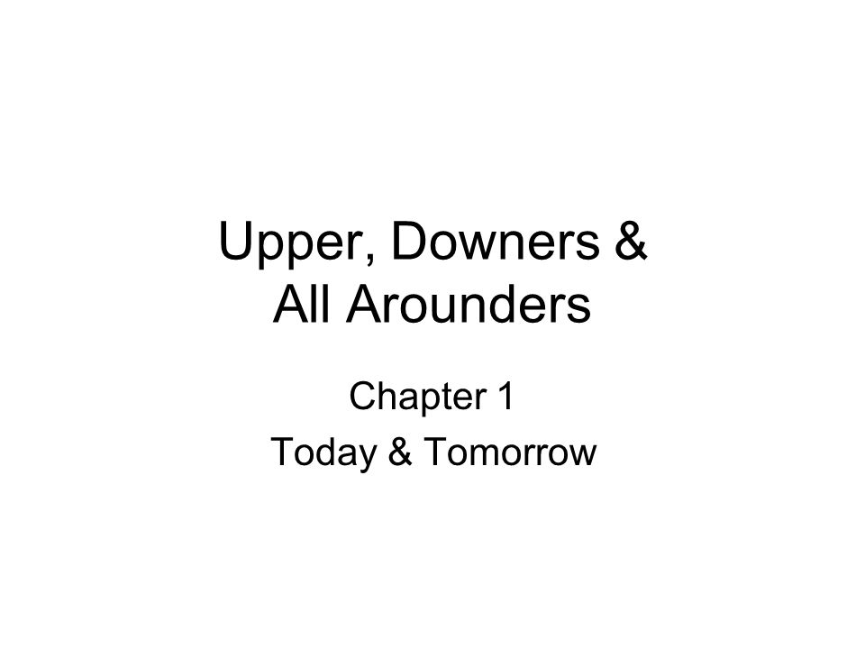 Upper, Downers & All Arounders Chapter 1 Today & Tomorrow