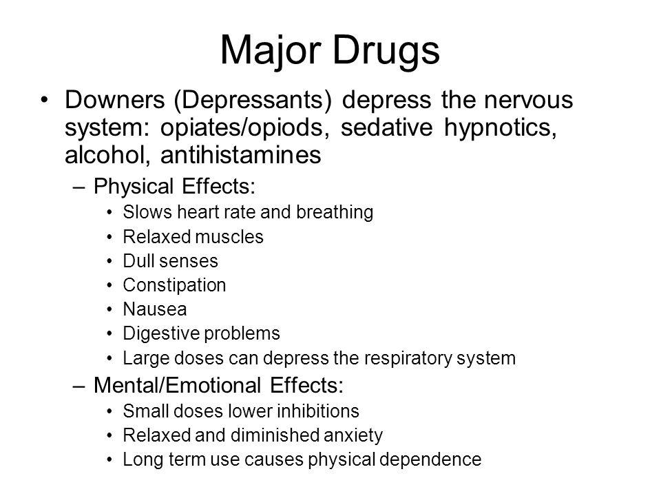 Major Drugs Downers (Depressants) depress the nervous system: opiates/opiods, sedative hypnotics, alcohol, antihistamines –Physical Effects: Slows hea