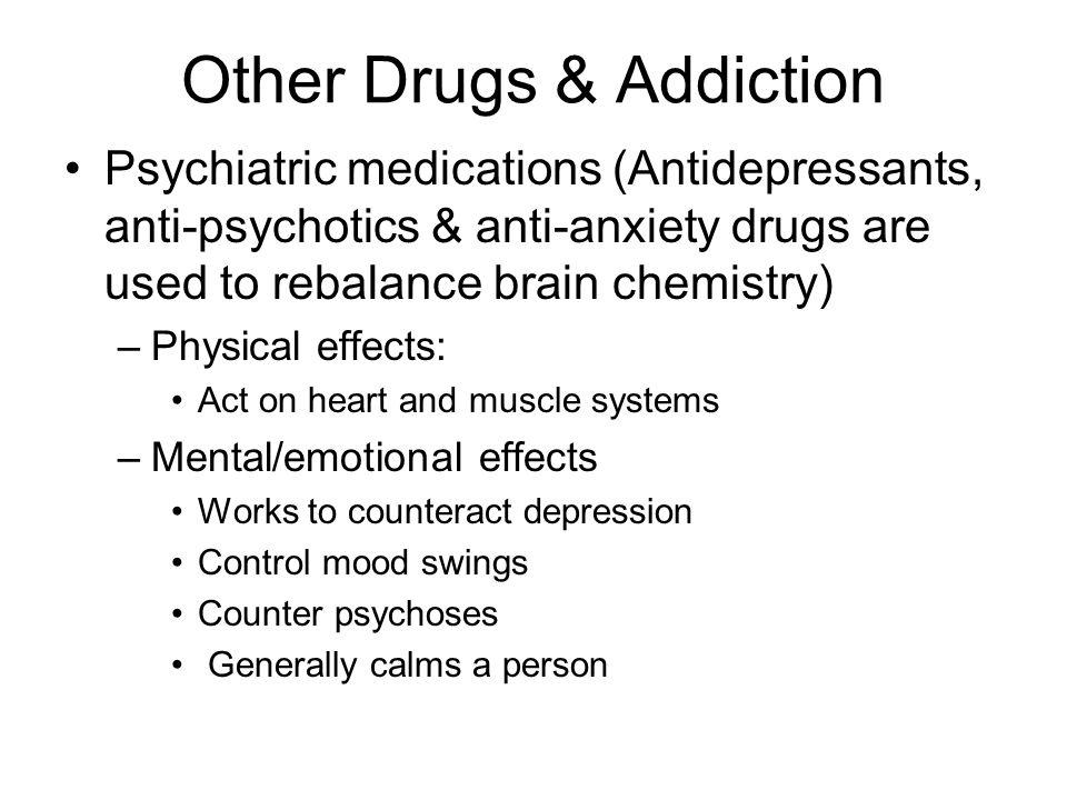 Other Drugs & Addiction Psychiatric medications (Antidepressants, anti-psychotics & anti-anxiety drugs are used to rebalance brain chemistry) –Physica