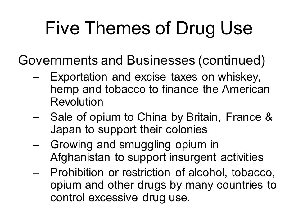 Five Themes of Drug Use Governments and Businesses (continued) –Exportation and excise taxes on whiskey, hemp and tobacco to finance the American Revo