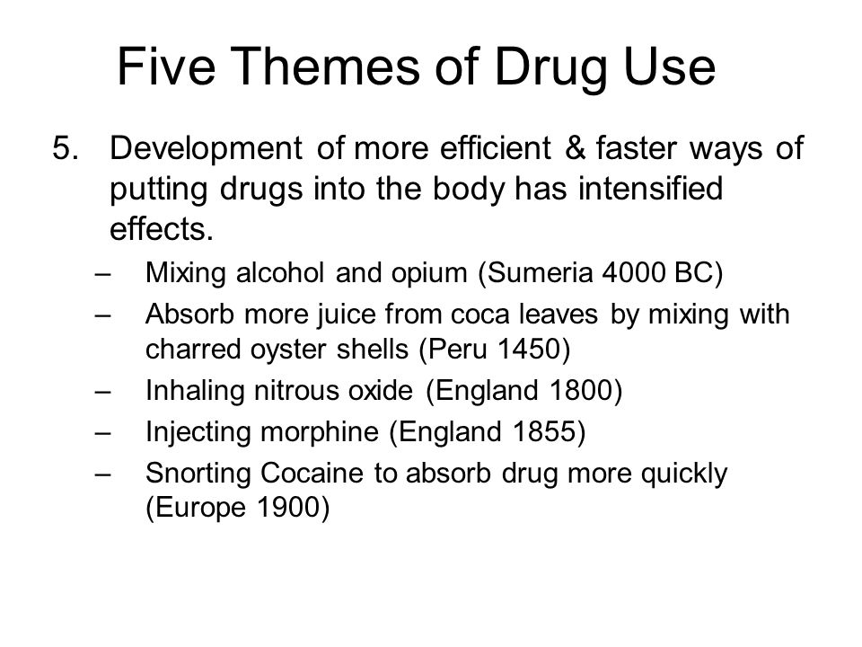 Five Themes of Drug Use 5.Development of more efficient & faster ways of putting drugs into the body has intensified effects. –Mixing alcohol and opiu