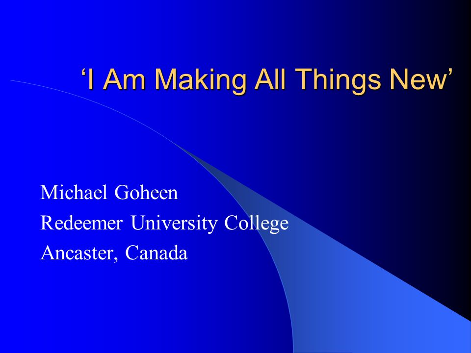 'I Am Making All Things New' Michael Goheen Redeemer University College Ancaster, Canada