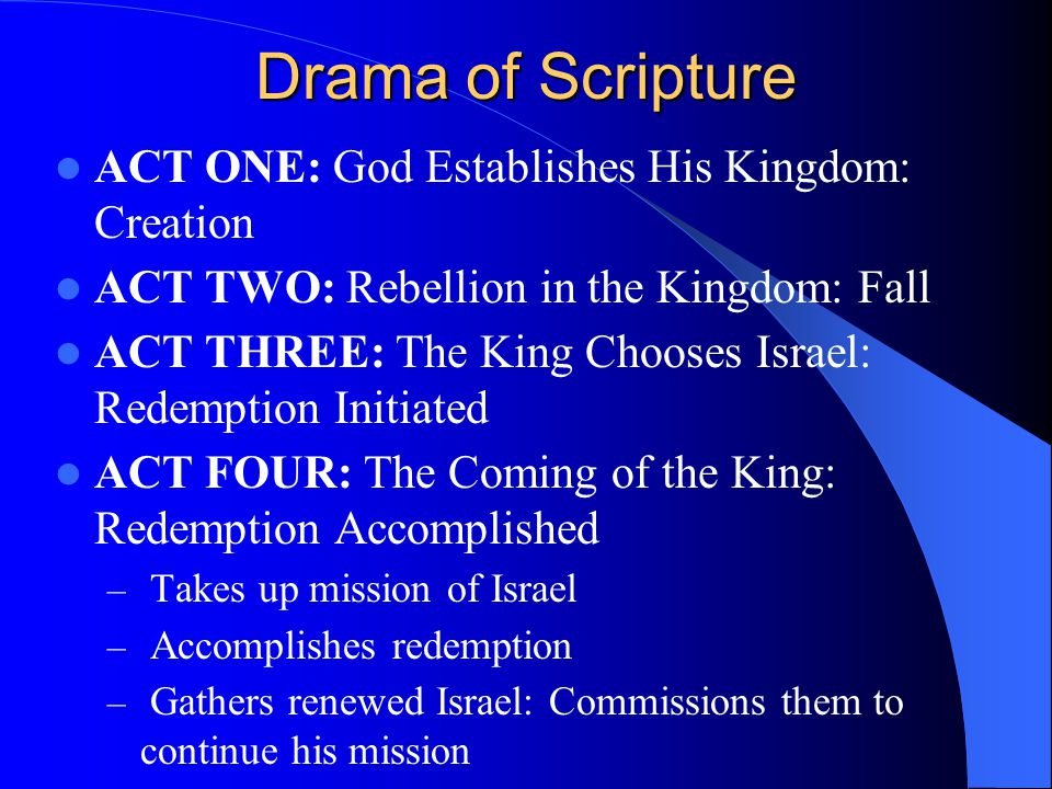 Drama of Scripture ACT ONE: God Establishes His Kingdom: Creation ACT TWO: Rebellion in the Kingdom: Fall ACT THREE: The King Chooses Israel: Redempti