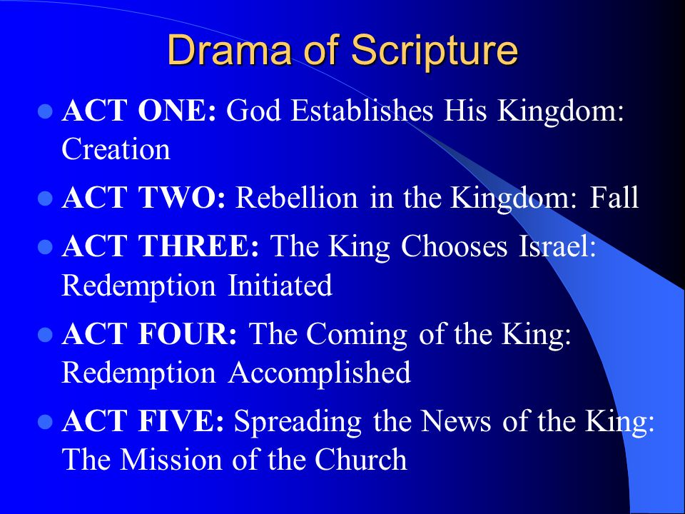 Drama of Scripture ACT ONE: God Establishes His Kingdom: Creation ACT TWO: Rebellion in the Kingdom: Fall ACT THREE: The King Chooses Israel: Redemption Initiated ACT FOUR: The Coming of the King: Redemption Accomplished ACT FIVE: Spreading the News of the King: The Mission of the Church