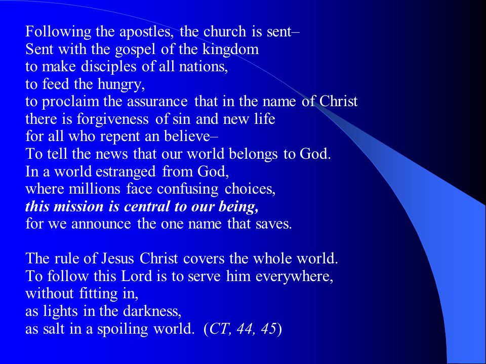 Following the apostles, the church is sent– Sent with the gospel of the kingdom to make disciples of all nations, to feed the hungry, to proclaim the assurance that in the name of Christ there is forgiveness of sin and new life for all who repent an believe– To tell the news that our world belongs to God.
